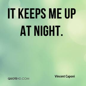 Vincent Caponi  - It keeps me up at night.