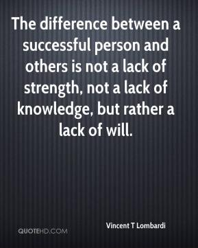 Vincent T Lombardi  - The difference between a successful person and others is not a lack of strength, not a lack of knowledge, but rather a lack of will.