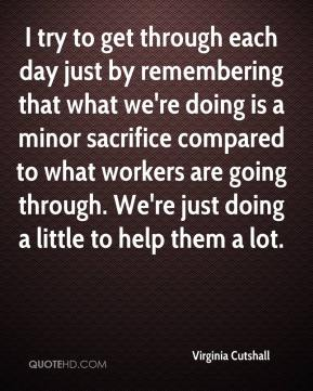 Virginia Cutshall  - I try to get through each day just by remembering that what we're doing is a minor sacrifice compared to what workers are going through. We're just doing a little to help them a lot.