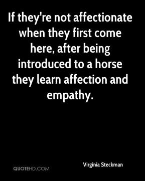 Virginia Steckman  - If they're not affectionate when they first come here, after being introduced to a horse they learn affection and empathy.