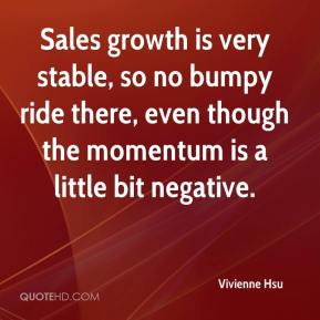 Vivienne Hsu  - Sales growth is very stable, so no bumpy ride there, even though the momentum is a little bit negative.