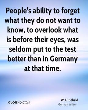 W. G. Sebald - People's ability to forget what they do not want to know, to overlook what is before their eyes, was seldom put to the test better than in Germany at that time.