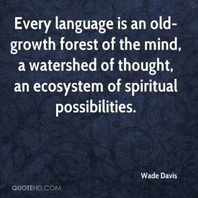 Wade Davis  - Every language is an old-growth forest of the mind, a watershed of thought, an ecosystem of spiritual possibilities.