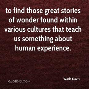 Wade Davis  - to find those great stories of wonder found within various cultures that teach us something about human experience.