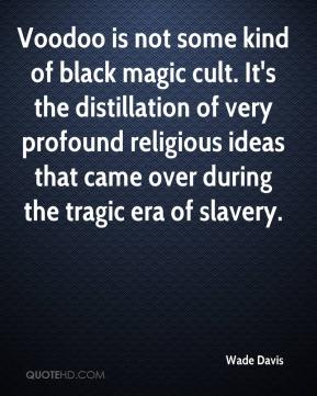 Wade Davis  - Voodoo is not some kind of black magic cult. It's the distillation of very profound religious ideas that came over during the tragic era of slavery.