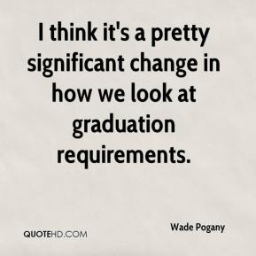 I think it's a pretty significant change in how we look at graduation requirements.