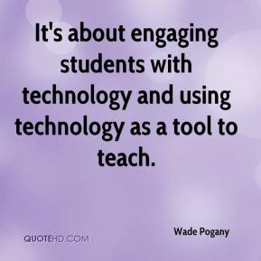 It's about engaging students with technology and using technology as a tool to teach.