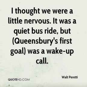 Walt Peretti  - I thought we were a little nervous. It was a quiet bus ride, but (Queensbury's first goal) was a wake-up call.