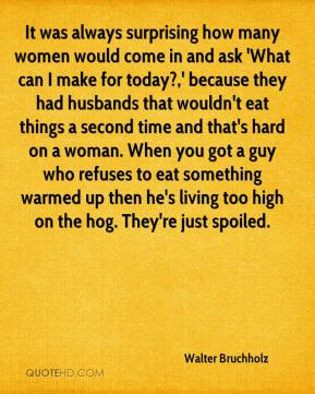 Walter Bruchholz  - It was always surprising how many women would come in and ask 'What can I make for today?,' because they had husbands that wouldn't eat things a second time and that's hard on a woman. When you got a guy who refuses to eat something warmed up then he's living too high on the hog. They're just spoiled.