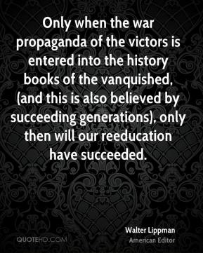Walter Lippman  - Only when the war propaganda of the victors is entered into the history books of the vanquished, (and this is also believed by succeeding generations), only then will our reeducation have succeeded.
