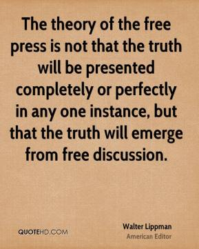 The theory of the free press is not that the truth will be presented completely or perfectly in any one instance, but that the truth will emerge from free discussion.