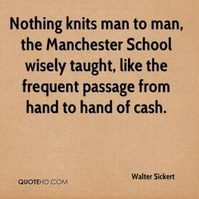 Walter Sickert  - Nothing knits man to man, the Manchester School wisely taught, like the frequent passage from hand to hand of cash.
