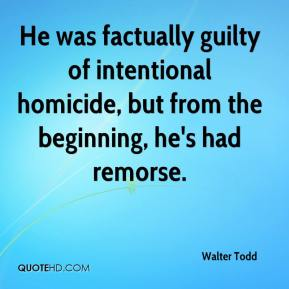 He was factually guilty of intentional homicide, but from the beginning, he's had remorse.