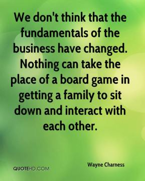 Wayne Charness  - We don't think that the fundamentals of the business have changed. Nothing can take the place of a board game in getting a family to sit down and interact with each other.