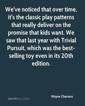 Wayne Charness  - We've noticed that over time, it's the classic play patterns that really deliver on the promise that kids want. We saw that last year with Trivial Pursuit, which was the best-selling toy even in its 20th edition.