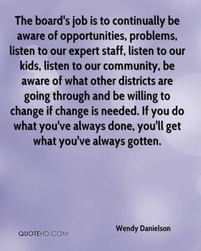 Wendy Danielson  - The board's job is to continually be aware of opportunities, problems, listen to our expert staff, listen to our kids, listen to our community, be aware of what other districts are going through and be willing to change if change is needed. If you do what you've always done, you'll get what you've always gotten.