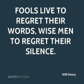 Will Henry  - Fools live to regret their words, wise men to regret their silence.