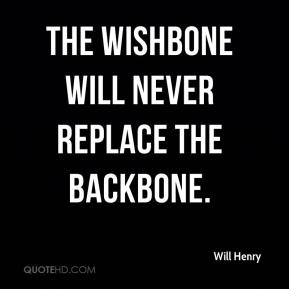 Will Henry  - The wishbone will never replace the backbone.