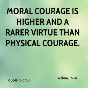 William J. Slim - Moral courage is higher and a rarer virtue than physical courage.