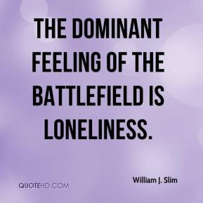 William J. Slim - The dominant feeling of the battlefield is loneliness.