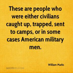 William Marks  - These are people who were either civilians caught up, trapped, sent to camps, or in some cases American military men.