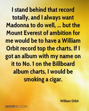 William Orbit  - I stand behind that record totally, and I always want Madonna to do well, ... but the Mount Everest of ambition for me would be to have a William Orbit record top the charts. If I got an album with my name on it to No. 1 on the Billboard album charts, I would be smoking a cigar.