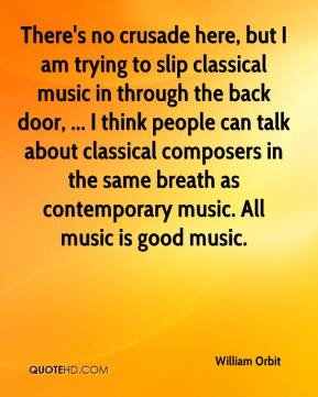 There's no crusade here, but I am trying to slip classical music in through the back door, ... I think people can talk about classical composers in the same breath as contemporary music. All music is good music.