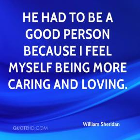 He had to be a good person because I feel myself being more caring and loving.