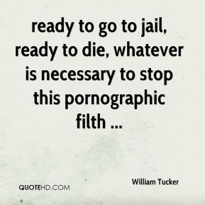 William Tucker  - ready to go to jail, ready to die, whatever is necessary to stop this pornographic filth ...