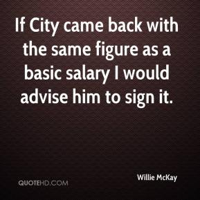 Willie McKay  - If City came back with the same figure as a basic salary I would advise him to sign it.