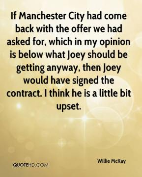Willie McKay  - If Manchester City had come back with the offer we had asked for, which in my opinion is below what Joey should be getting anyway, then Joey would have signed the contract. I think he is a little bit upset.