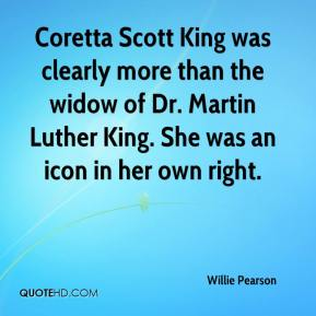 Willie Pearson  - Coretta Scott King was clearly more than the widow of Dr. Martin Luther King. She was an icon in her own right.