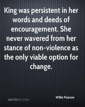Willie Pearson  - King was persistent in her words and deeds of encouragement. She never wavered from her stance of non-violence as the only viable option for change.