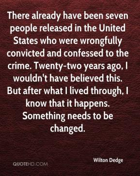 Wilton Dedge  - There already have been seven people released in the United States who were wrongfully convicted and confessed to the crime. Twenty-two years ago, I wouldn't have believed this. But after what I lived through, I know that it happens. Something needs to be changed.