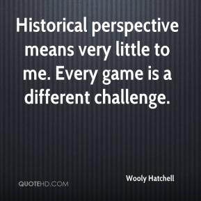 Wooly Hatchell  - Historical perspective means very little to me. Every game is a different challenge.