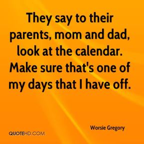 They say to their parents, mom and dad, look at the calendar. Make sure that's one of my days that I have off.