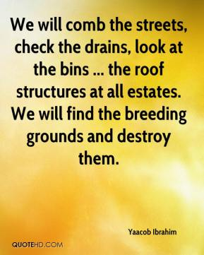 Yaacob Ibrahim  - We will comb the streets, check the drains, look at the bins ... the roof structures at all estates. We will find the breeding grounds and destroy them.