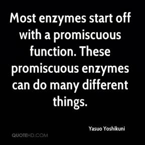 Most enzymes start off with a promiscuous function. These promiscuous enzymes can do many different things.