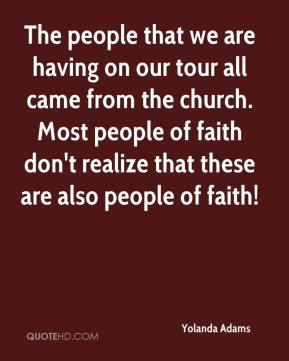 Yolanda Adams  - The people that we are having on our tour all came from the church. Most people of faith don't realize that these are also people of faith!