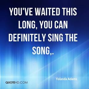 Yolanda Adams  - You've waited this long, you can definitely sing the song.