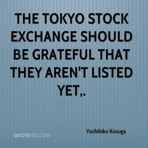 Yoshihiko Kosuga  - The Tokyo Stock Exchange should be grateful that they aren't listed yet.