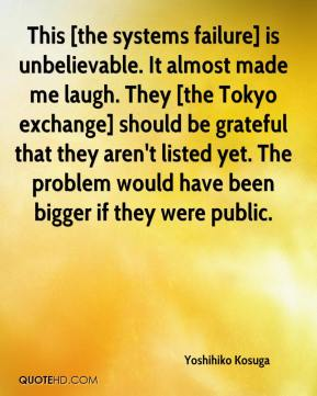 Yoshihiko Kosuga  - This [the systems failure] is unbelievable. It almost made me laugh. They [the Tokyo exchange] should be grateful that they aren't listed yet. The problem would have been bigger if they were public.