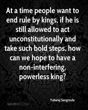 Yubaraj Sangroula  - At a time people want to end rule by kings, if he is still allowed to act unconstitutionally and take such bold steps, how can we hope to have a non-interfering, powerless king?