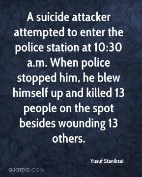 Yusuf Stanikzai  - A suicide attacker attempted to enter the police station at 10:30 a.m. When police stopped him, he blew himself up and killed 13 people on the spot besides wounding 13 others.