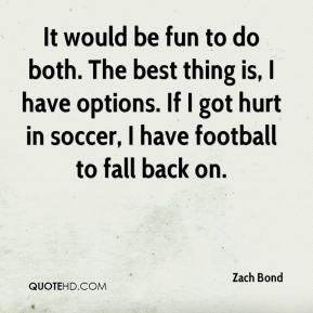 Zach Bond  - It would be fun to do both. The best thing is, I have options. If I got hurt in soccer, I have football to fall back on.