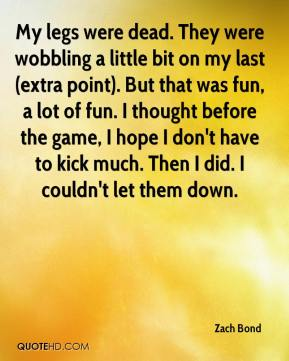 Zach Bond  - My legs were dead. They were wobbling a little bit on my last (extra point). But that was fun, a lot of fun. I thought before the game, I hope I don't have to kick much. Then I did. I couldn't let them down.