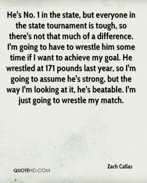 Zach Callas  - He's No. 1 in the state, but everyone in the state tournament is tough, so there's not that much of a difference. I'm going to have to wrestle him some time if I want to achieve my goal. He wrestled at 171 pounds last year, so I'm going to assume he's strong, but the way I'm looking at it, he's beatable. I'm just going to wrestle my match.