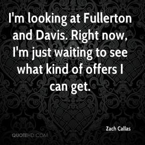 Zach Callas  - I'm looking at Fullerton and Davis. Right now, I'm just waiting to see what kind of offers I can get.
