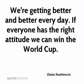 Zlatan Ibrahimovic  - We're getting better and better every day. If everyone has the right attitude we can win the World Cup.