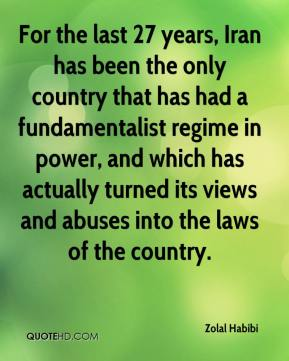 Zolal Habibi  - For the last 27 years, Iran has been the only country that has had a fundamentalist regime in power, and which has actually turned its views and abuses into the laws of the country.